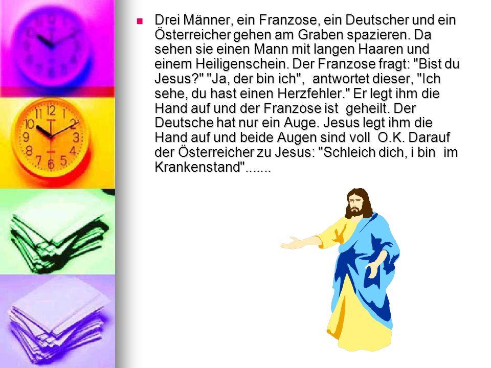 Drei Männer, ein Franzose, ein Deutscher und ein Österreicher gehen am Graben spazieren. Da sehen sie einen Mann mit langen Haaren und einem Heiligens