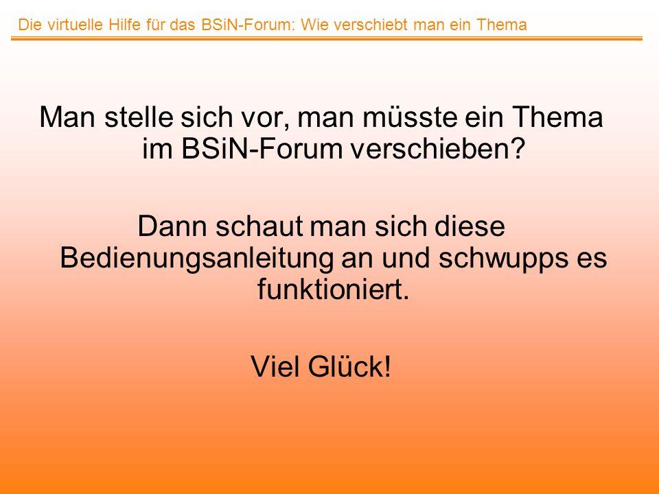 Man stelle sich vor, man müsste ein Thema im BSiN-Forum verschieben? Dann schaut man sich diese Bedienungsanleitung an und schwupps es funktioniert. V