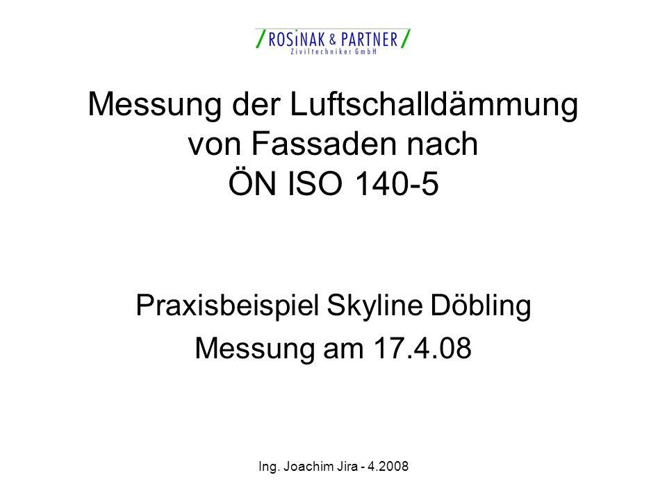 Ing. Joachim Jira - 4.2008 Messung der Luftschalldämmung von Fassaden nach ÖN ISO 140-5 Praxisbeispiel Skyline Döbling Messung am 17.4.08