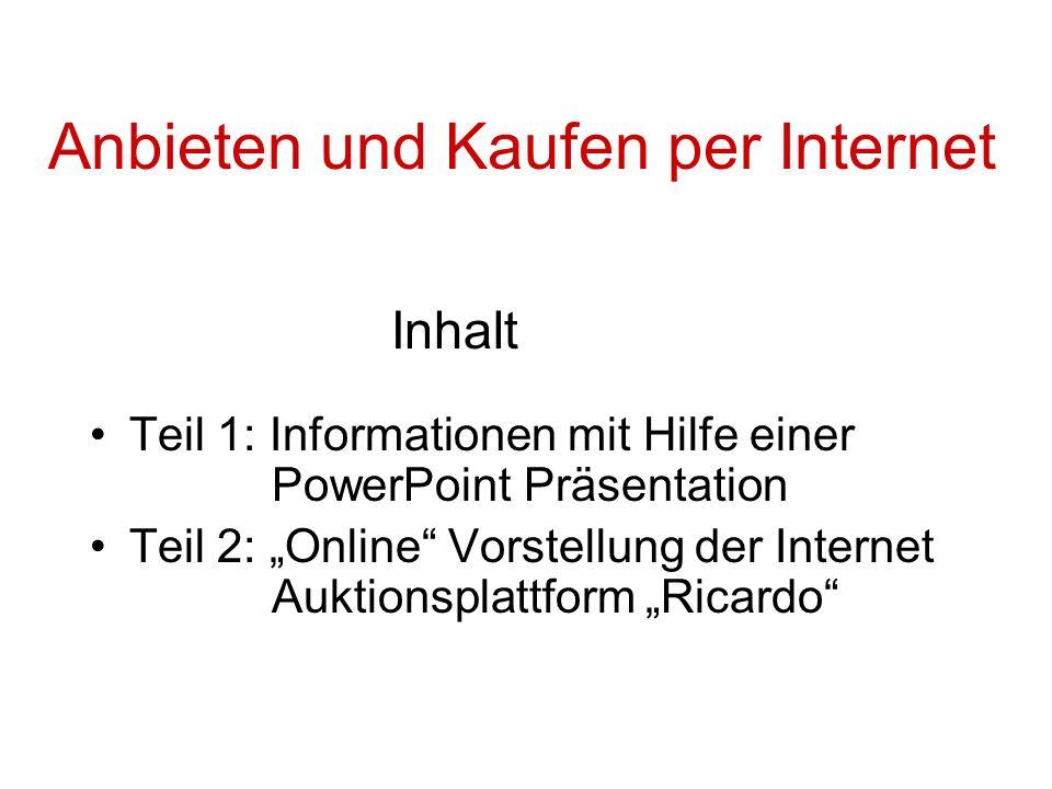 Anbieten und Kaufen per Internet Inhalt Teil 1: Informationen mit Hilfe einer PowerPoint Präsentation Teil 2: Online Vorstellung der Internet Auktionsplattform Ricardo