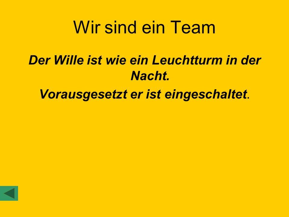 Wir sind ein Team Der Wille ist wie ein Leuchtturm in der Nacht.