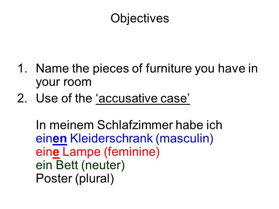 Objectives 1.Name the pieces of furniture you have in your room 2.Use of the accusative case In meinem Schlafzimmer habe ich einen Kleiderschrank (masculin) eine Lampe (feminine) ein Bett (neuter) Poster (plural)