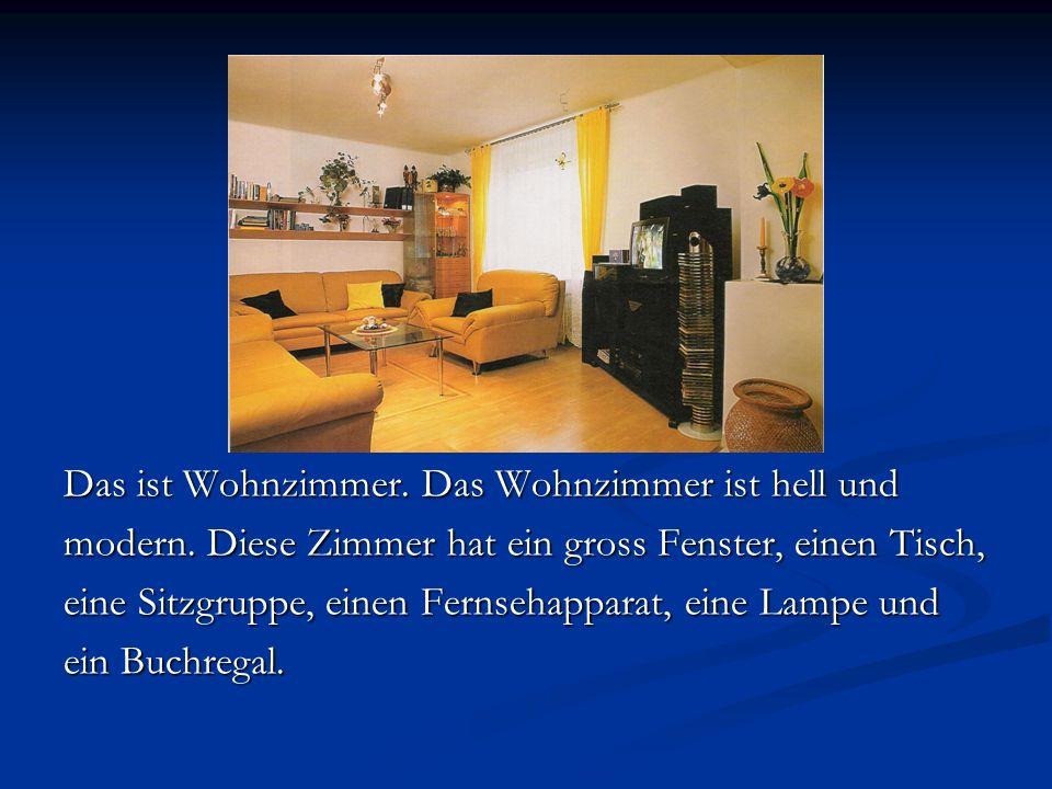 Das ist Wohnzimmer. Das Wohnzimmer ist hell und modern. Diese Zimmer hat ein gross Fenster, einen Tisch, eine Sitzgruppe, einen Fernsehapparat, eine L