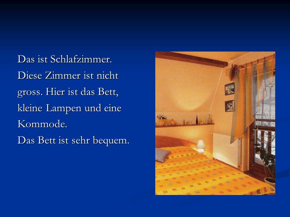 Das ist Schlafzimmer. Diese Zimmer ist nicht gross. Hier ist das Bett, kleine Lampen und eine Kommode. Das Bett ist sehr bequem.