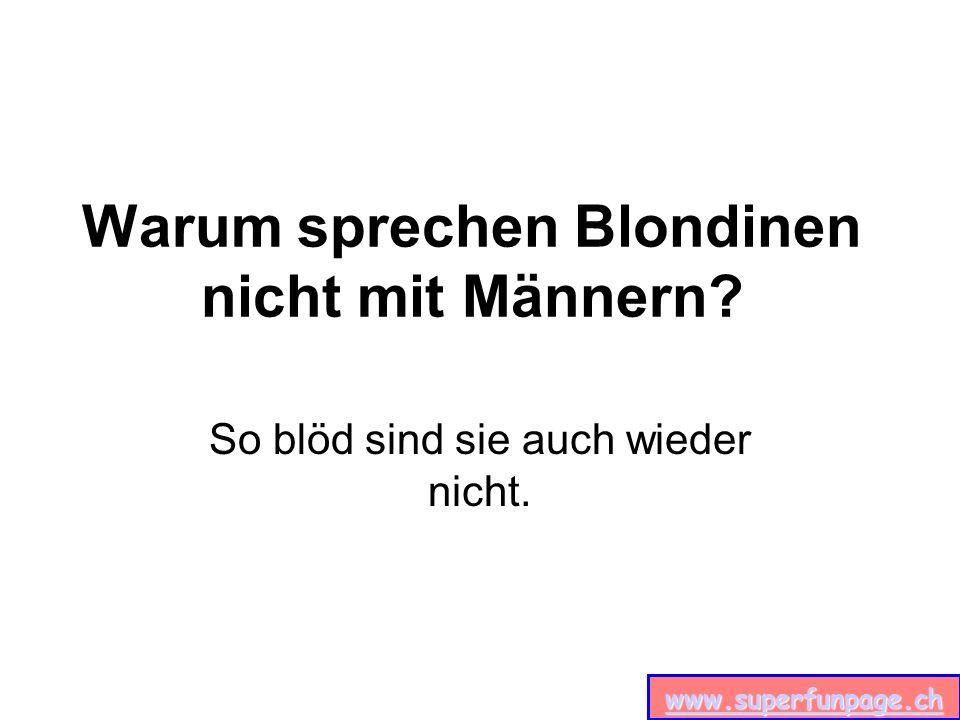 www.superfunpage.ch Warum sprechen Blondinen nicht mit Männern? So blöd sind sie auch wieder nicht.
