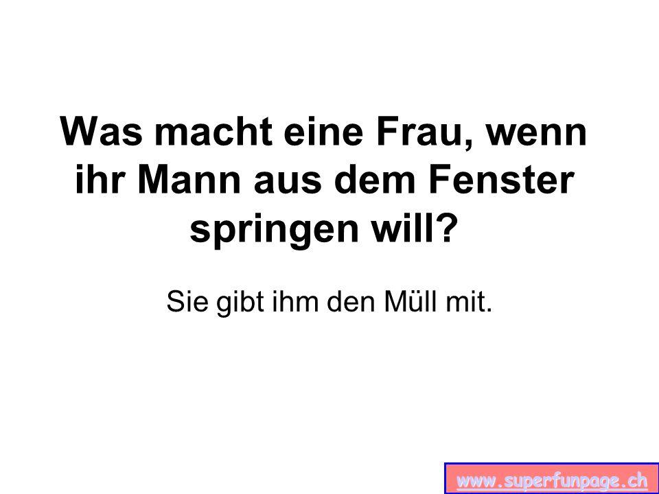 www.superfunpage.ch Was haben Männer und Bierflaschen gemeinsam? Beide sind Hals aufwärts hohl.