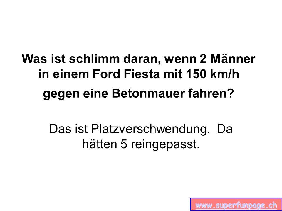 www.superfunpage.ch Was ist schlimm daran, wenn 2 Männer in einem Ford Fiesta mit 150 km/h gegen eine Betonmauer fahren.