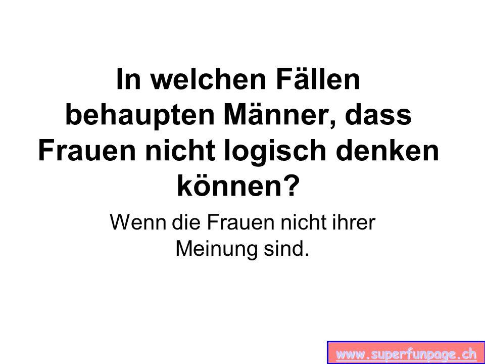 www.superfunpage.ch In welchen Fällen behaupten Männer, dass Frauen nicht logisch denken können.
