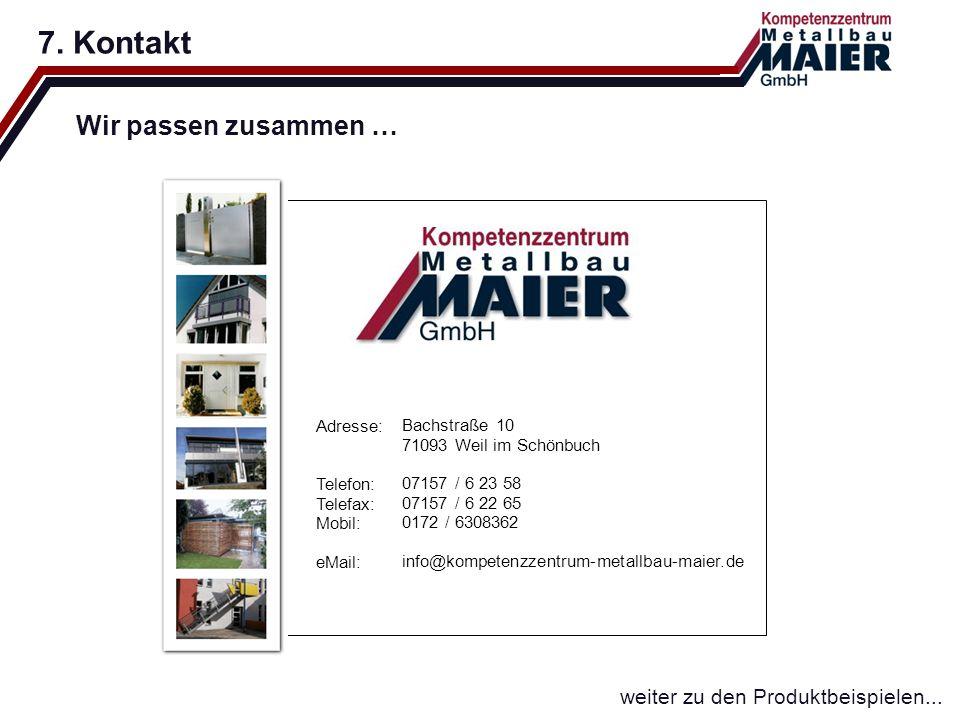 7. Kontakt Wir passen zusammen … weiter zu den Produktbeispielen... Adresse: Telefon: Telefax: Mobil: eMail: Bachstraße 10 71093 Weil im Schönbuch 071