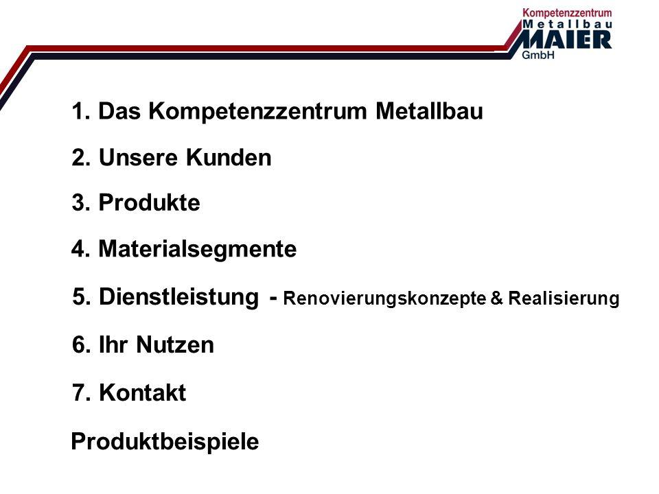 1. Das Kompetenzzentrum Metallbau 2. Unsere Kunden 3. Produkte 4. Materialsegmente 5. Dienstleistung - Renovierungskonzepte & Realisierung 6. Ihr Nutz