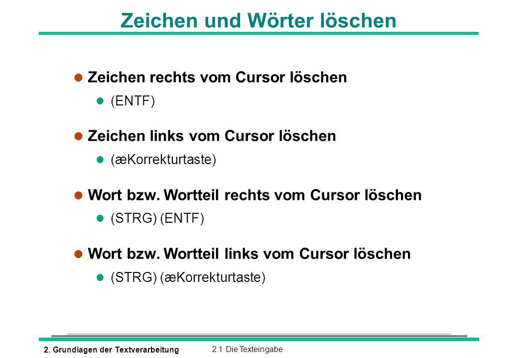 2. Grundlagen der Textverarbeitung2.1 Die Texteingabe Zeichen und Wörter löschen l Zeichen rechts vom Cursor löschen (ENTF) l Zeichen links vom Cursor