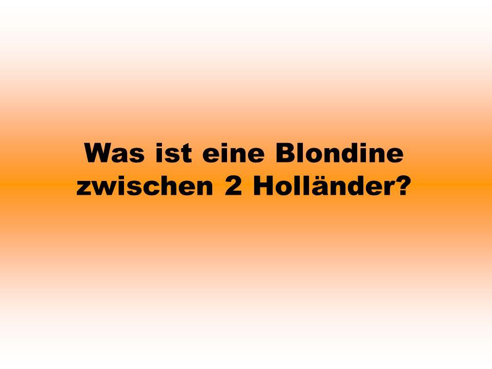 Was ist eine Blondine zwischen 2 Holländer?