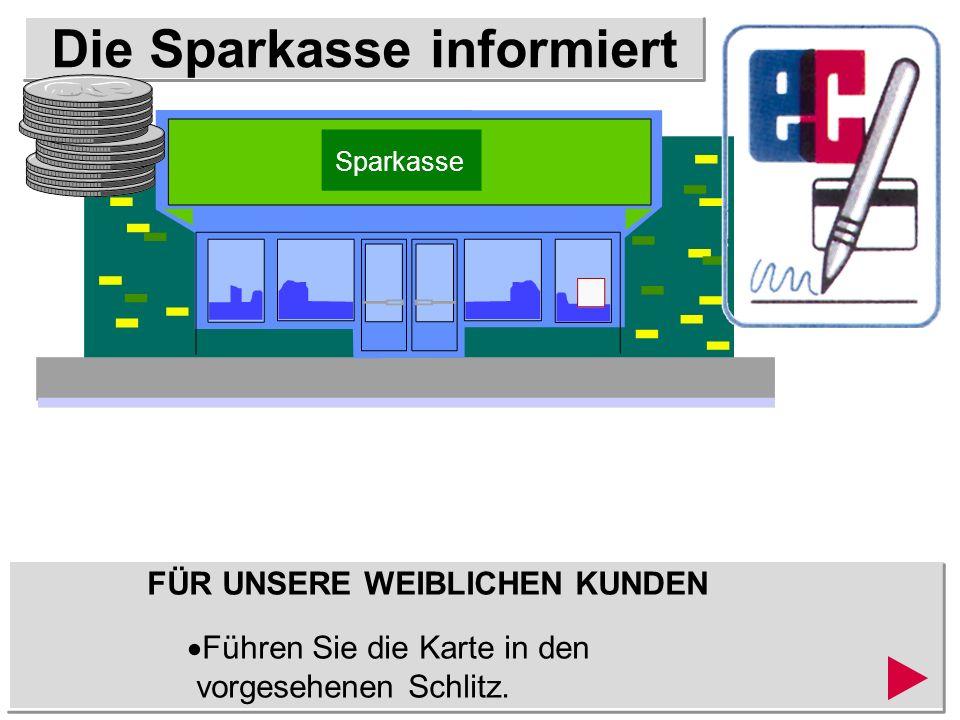 Die Sparkasse informiert FÜR UNSERE WEIBLICHEN KUNDEN Führen Sie die Karte in den vorgesehenen Schlitz.