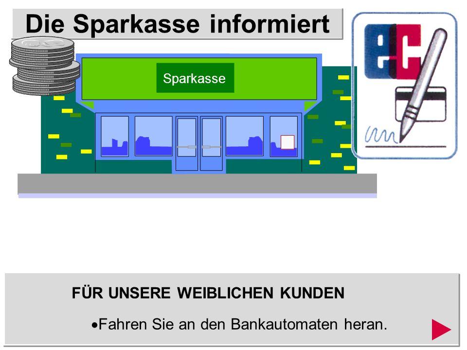 Die Sparkasse informiert FÜR UNSERE WEIBLICHEN KUNDEN Fahren Sie zurück zum Automaten und entnehmen Sie Ihre Kreditkarte.