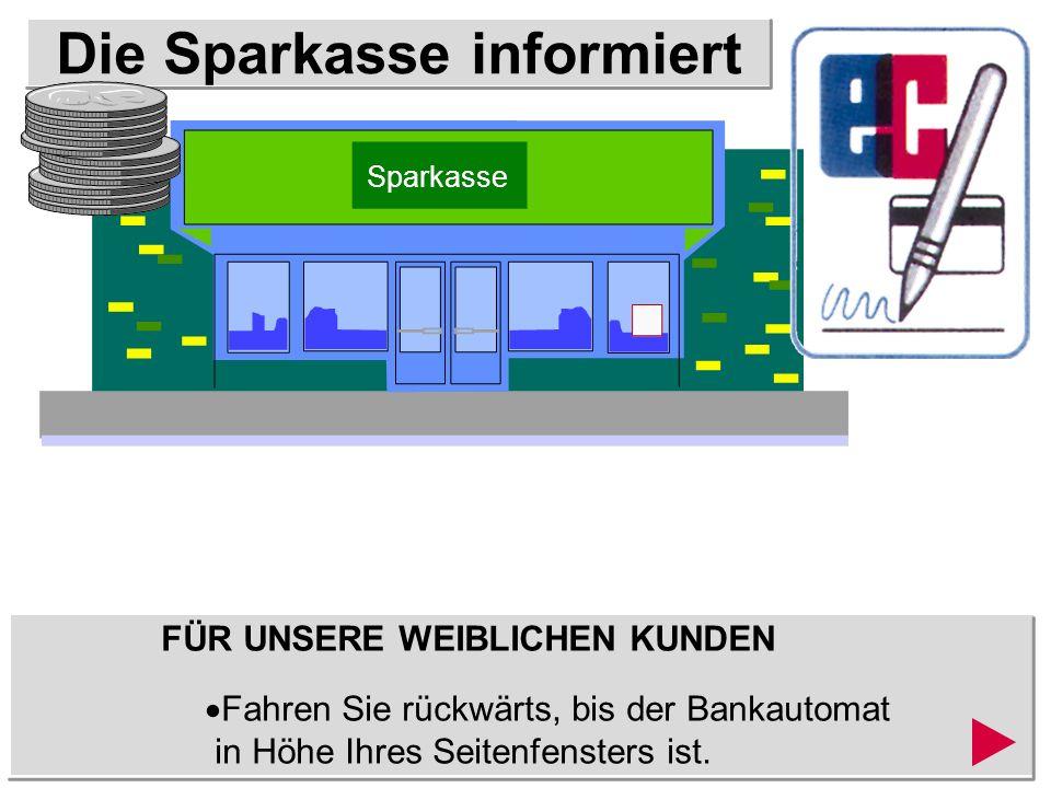 Die Sparkasse informiert FÜR UNSERE WEIBLICHEN KUNDEN Fahren Sie rückwärts, bis der Bankautomat in Höhe Ihres Seitenfensters ist.