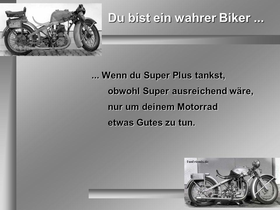 Du bist ein wahrer Biker...... Wenn du Super Plus tankst, obwohl Super ausreichend wäre, nur um deinem Motorrad etwas Gutes zu tun.