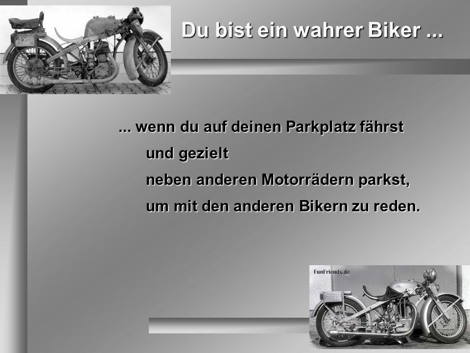 Du bist ein wahrer Biker...... wenn du auf deinen Parkplatz fährst und gezielt neben anderen Motorrädern parkst, um mit den anderen Bikern zu reden.