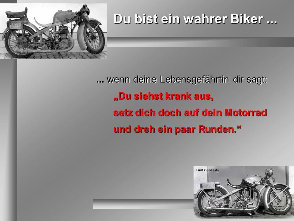 Du bist ein wahrer Biker...... wenn deine Lebensgefährtin dir sagt: Du siehst krank aus, setz dich doch auf dein Motorrad und dreh ein paar Runden.