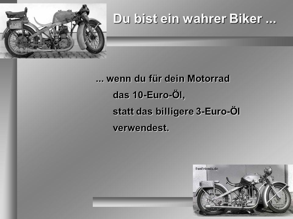 Du bist ein wahrer Biker...... wenn du für dein Motorrad das 10-Euro-Öl, statt das billigere 3-Euro-Öl verwendest.
