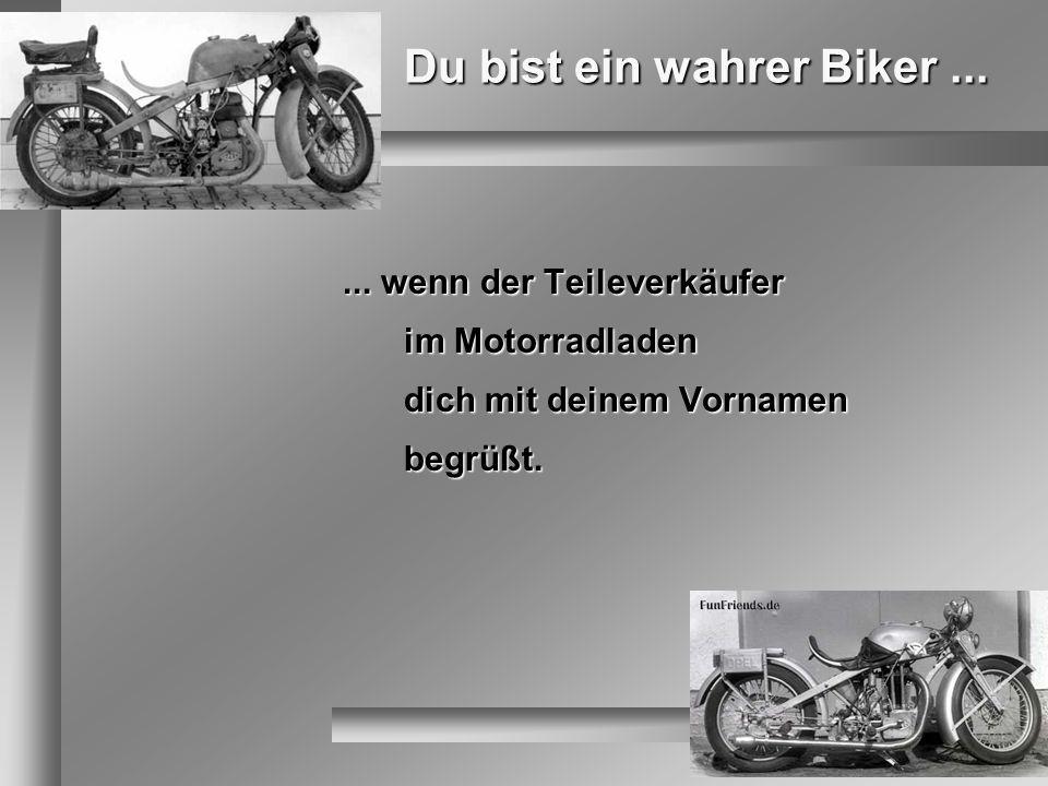 Du bist ein wahrer Biker...... wenn der Teileverkäufer im Motorradladen dich mit deinem Vornamen begrüßt.