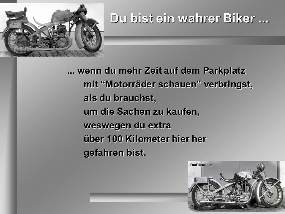 Du bist ein wahrer Biker...... wenn du mehr Zeit auf dem Parkplatz mit Motorräder schauen verbringst, als du brauchst, um die Sachen zu kaufen, wesweg