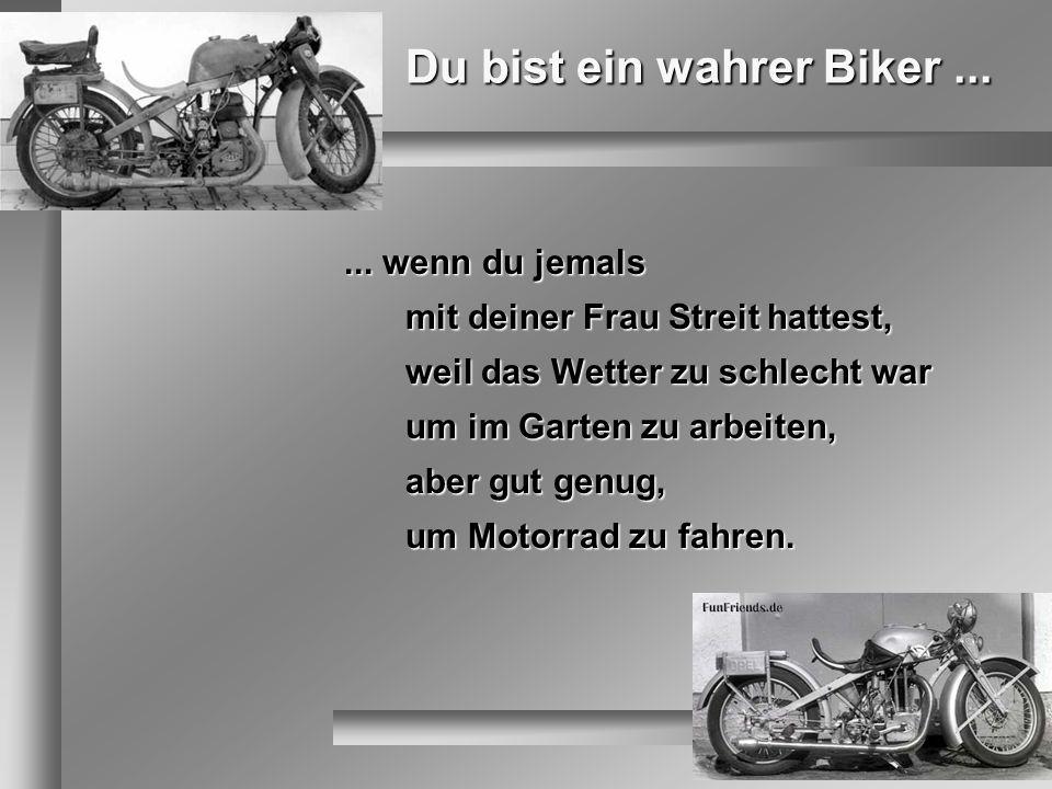 Du bist ein wahrer Biker...... wenn du jemals mit deiner Frau Streit hattest, weil das Wetter zu schlecht war um im Garten zu arbeiten, aber gut genug