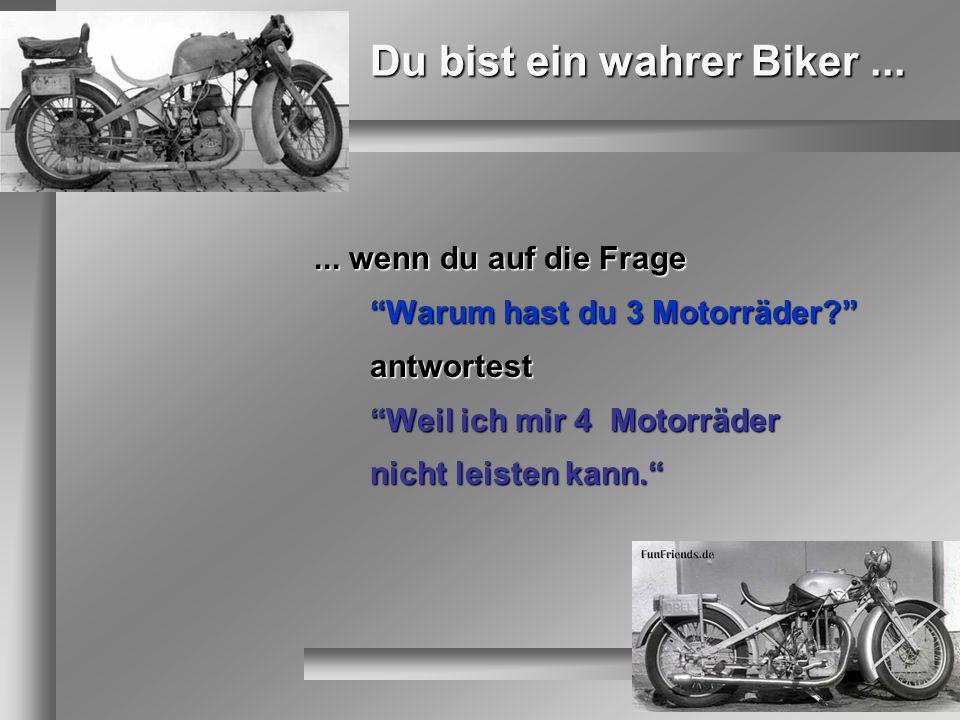 Du bist ein wahrer Biker...... wenn du auf die Frage Warum hast du 3 Motorräder? antwortest Weil ich mir 4 Motorräder nicht leisten kann.