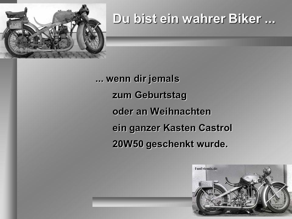 Du bist ein wahrer Biker...... wenn dir jemals zum Geburtstag oder an Weihnachten ein ganzer Kasten Castrol 20W50 geschenkt wurde.