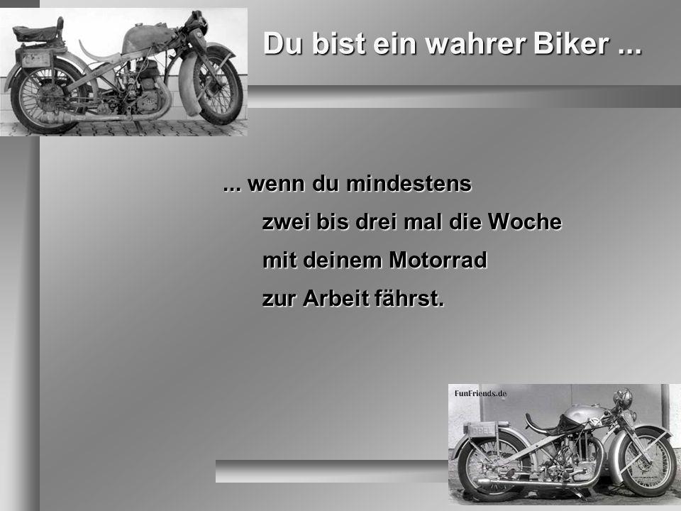 Du bist ein wahrer Biker...... wenn du mindestens zwei bis drei mal die Woche mit deinem Motorrad zur Arbeit fährst.