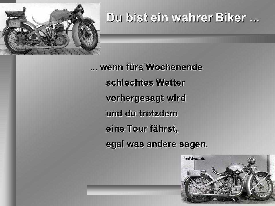 Du bist ein wahrer Biker...... wenn fürs Wochenende schlechtes Wetter vorhergesagt wird und du trotzdem eine Tour fährst, egal was andere sagen.