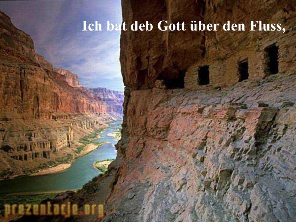 Ich bat deb Gott über den Fluss,