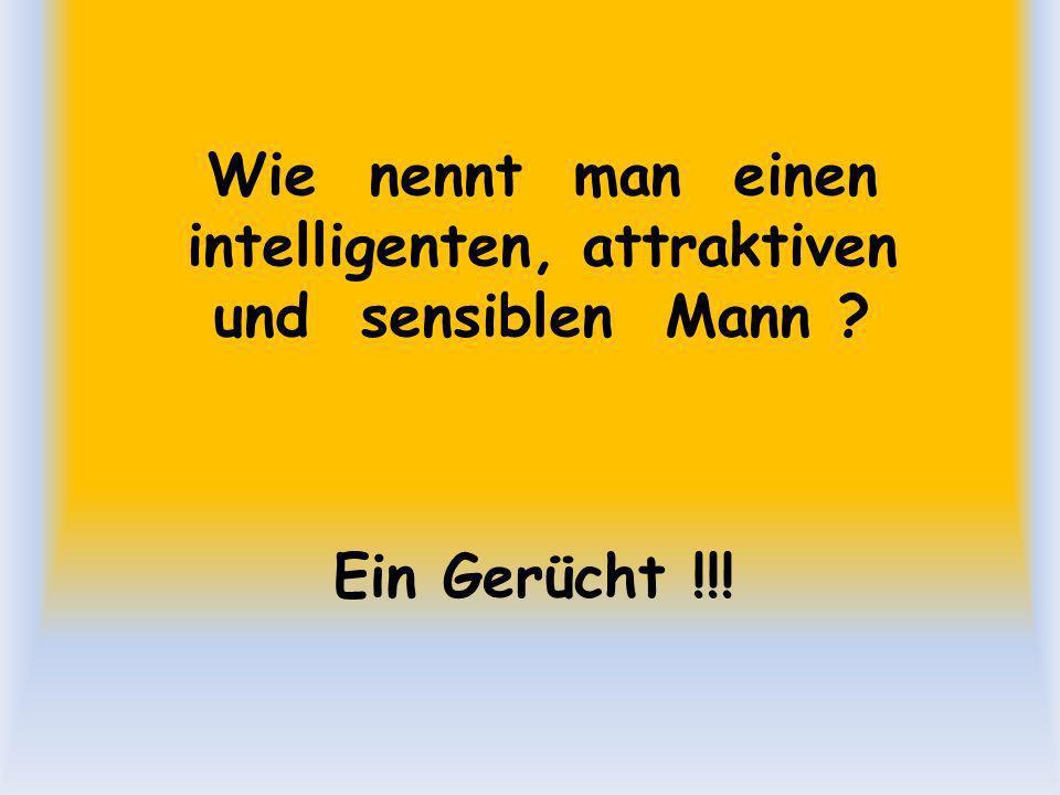 Wie nennt man einen intelligenten, attraktiven und sensiblen Mann ? Ein Gerücht !!!