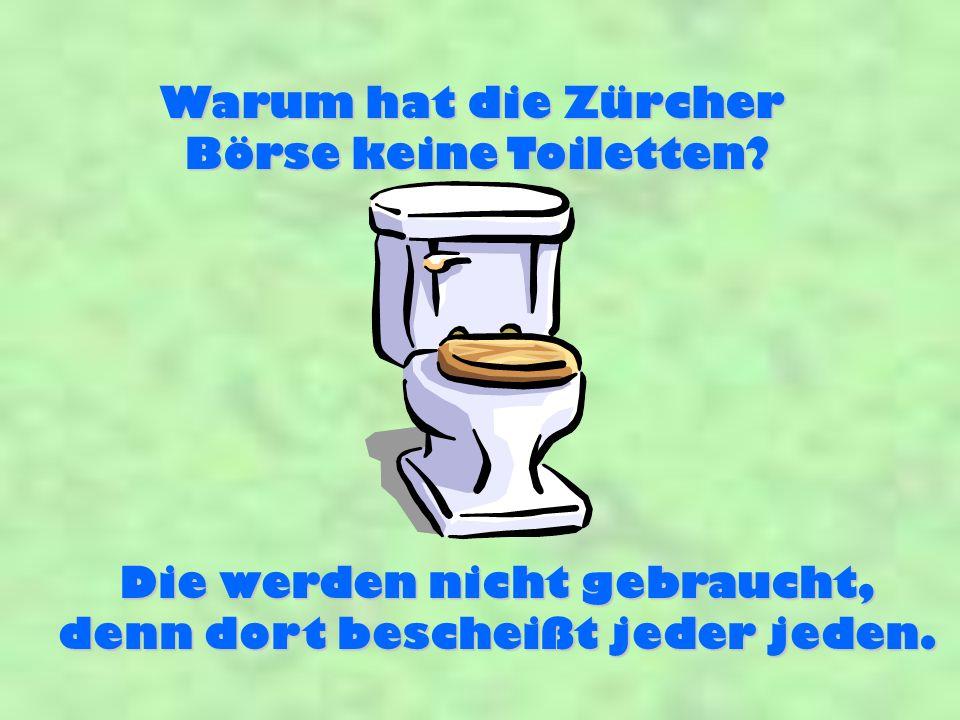 Warum hat die Zürcher Börse keine Toiletten? Die werden nicht gebraucht, denn dort bescheißt jeder jeden.