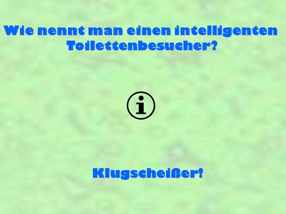 Wie nennt man einen intelligenten Toilettenbesucher? Klugscheißer!