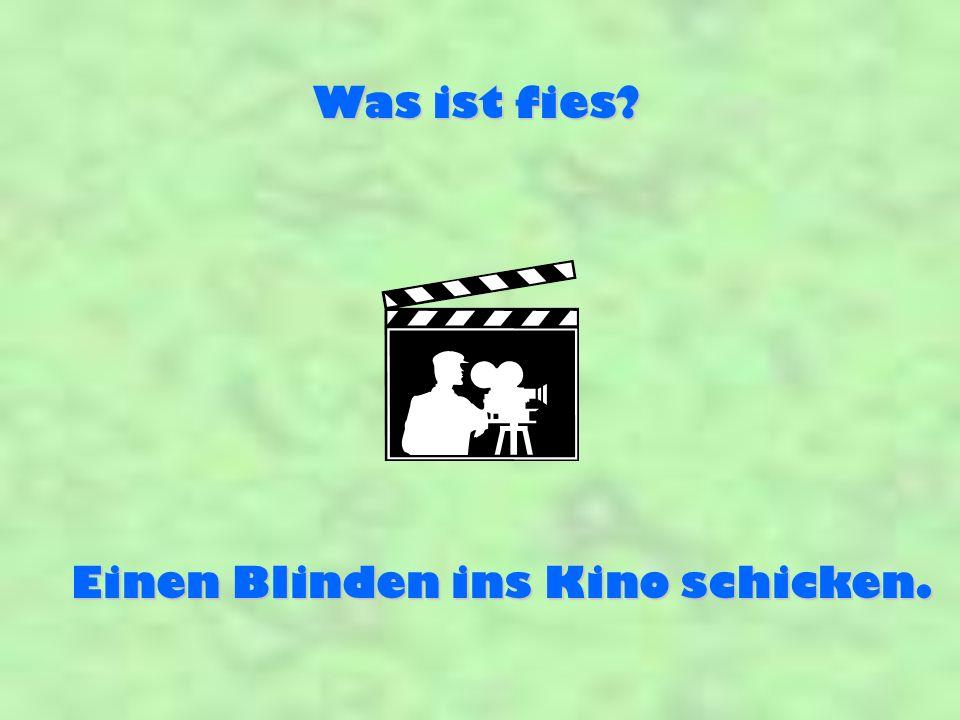 Was ist fies? Einen Blinden ins Kino schicken.