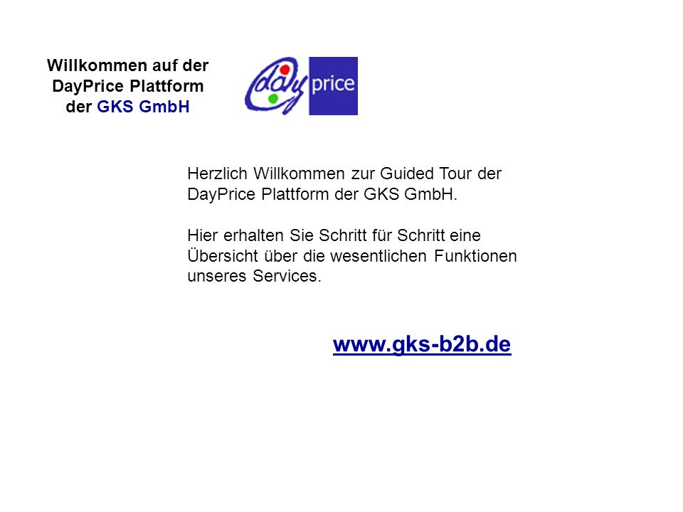 www.gks-b2b.de Herzlich Willkommen zur Guided Tour der DayPrice Plattform der GKS GmbH. Hier erhalten Sie Schritt für Schritt eine Übersicht über die