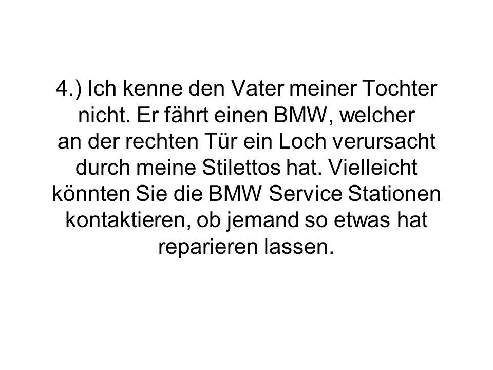 4.) Ich kenne den Vater meiner Tochter nicht. Er fährt einen BMW, welcher an der rechten Tür ein Loch verursacht durch meine Stilettos hat. Vielleicht
