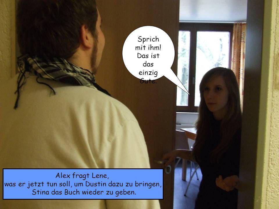 Alex fragt Lene, was er jetzt tun soll, um Dustin dazu zu bringen, Stina das Buch wieder zu geben. Sprich mit ihm! Das ist das einzig Gute.