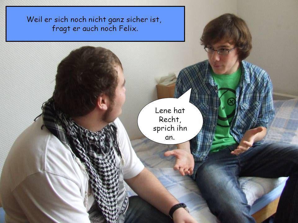 Weil er sich noch nicht ganz sicher ist, fragt er auch noch Felix. Lene hat Recht, sprich ihn an.