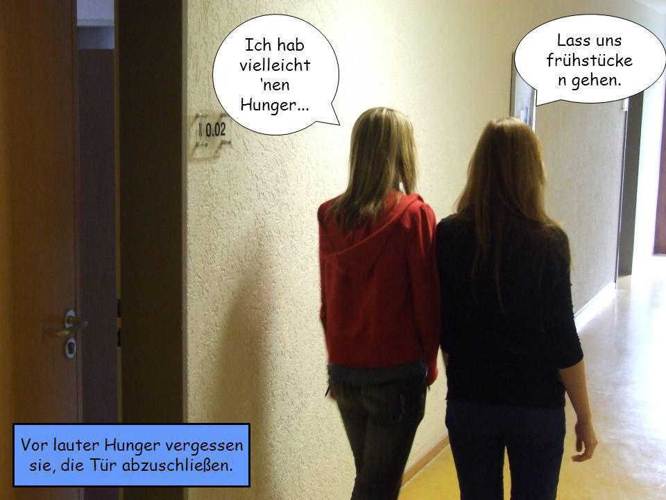Ich hab vielleicht nen Hunger... Lass uns frühstücke n gehen. Vor lauter Hunger vergessen sie, die Tür abzuschließen.