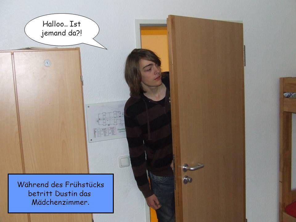 Während des Frühstücks betritt Dustin das Mädchenzimmer. Halloo.. Ist jemand da !