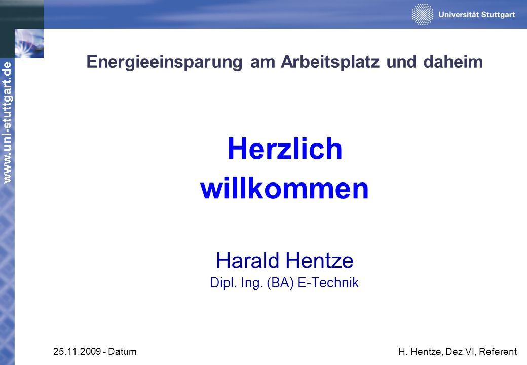 www.uni-stuttgart.de 25.11.2009 - DatumH. Hentze, Dez.VI, Referent Energieeinsparung am Arbeitsplatz und daheim Herzlich willkommen Harald Hentze Dipl