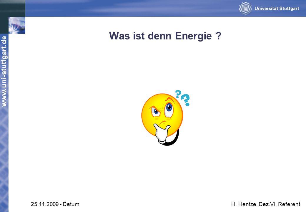 www.uni-stuttgart.de 25.11.2009 - DatumH. Hentze, Dez.VI, Referent Was ist denn Energie ?