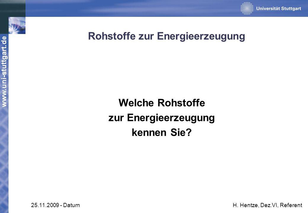 www.uni-stuttgart.de 25.11.2009 - DatumH. Hentze, Dez.VI, Referent Rohstoffe zur Energieerzeugung Welche Rohstoffe zur Energieerzeugung kennen Sie?