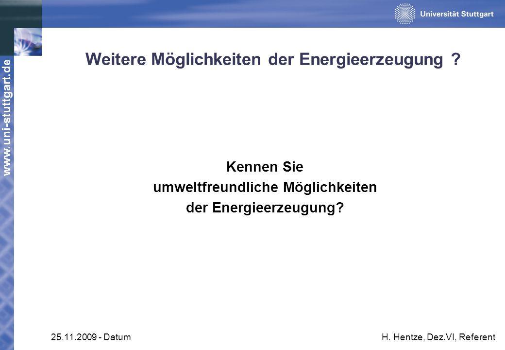 www.uni-stuttgart.de 25.11.2009 - DatumH. Hentze, Dez.VI, Referent Weitere Möglichkeiten der Energieerzeugung ? Kennen Sie umweltfreundliche Möglichke