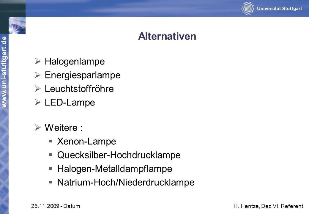 www.uni-stuttgart.de 25.11.2009 - DatumH. Hentze, Dez.VI, Referent Alternativen Halogenlampe Energiesparlampe Leuchtstoffröhre LED-Lampe Weitere : Xen