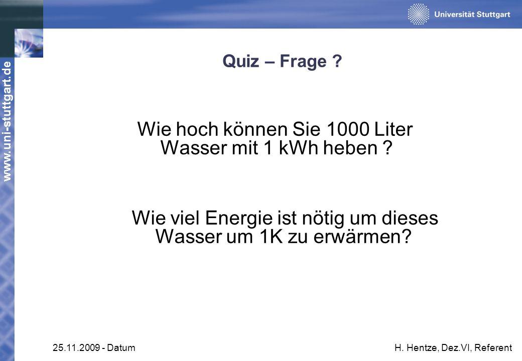 www.uni-stuttgart.de 25.11.2009 - DatumH. Hentze, Dez.VI, Referent Quiz – Frage ? Wie hoch können Sie 1000 Liter Wasser mit 1 kWh heben ? Wie viel Ene