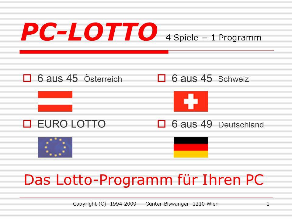 Copyright (C) 1994-2009 Günter Biswanger 1210 Wien1 6 aus 45 Österreich EURO LOTTO 6 aus 45 Schweiz 6 aus 49 Deutschland PC-LOTTO 4 Spiele = 1 Programm Das Lotto-Programm für Ihren PC