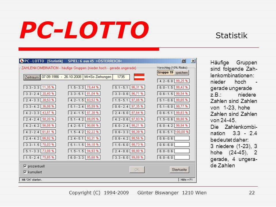 Copyright (C) 1994-2009 Günter Biswanger 1210 Wien22 Häufige Gruppen sind folgende Zah- lenkombinationen: nieder hoch - gerade ungerade z.B.:niedere Zahlen sind Zahlen von 1-23,hohe Zahlen sind Zahlen von 24-45.
