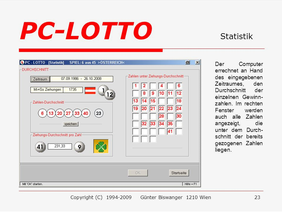 Copyright (C) 1994-2009 Günter Biswanger 1210 Wien23 Der Computer errechnet an Hand des eingegebenen Zeitraumes, den Durchschnitt der einzelnen Gewinn- zahlen.